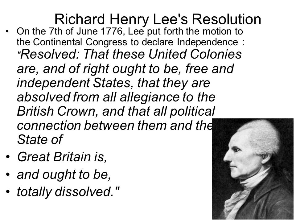 Richard Henry Lee s Resolution On the 7th of June 1776, Lee put forth the motion to the Continental Congress to declare Independence : Resolved: That these United Colonies are, and of right ought to be, free and independent States, that they are absolved from all allegiance to the British Crown, and that all political connection between them and the State of Great Britain is, and ought to be, totally dissolved.