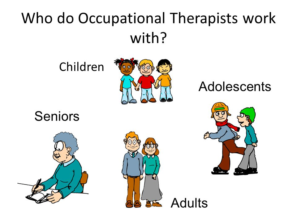 Who do Occupational Therapists work with? Children Adolescents Adults Seniors