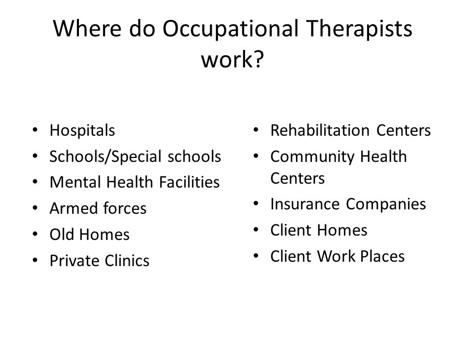Where do Occupational Therapists work? Hospitals Schools/Special schools Mental Health Facilities Armed forces Old Homes Private Clinics Rehabilitatio