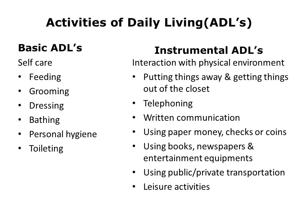 Activities of Daily Living(ADL's) Basic ADL's Self care Feeding Grooming Dressing Bathing Personal hygiene Toileting Instrumental ADL's Interaction wi