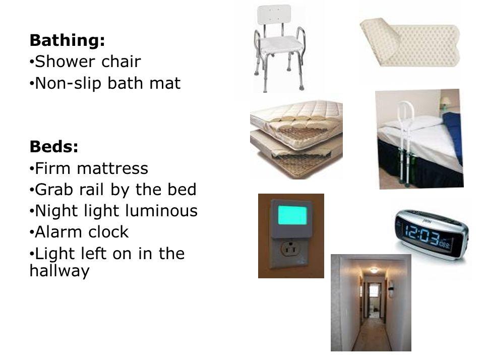 Bathing: Shower chair Non-slip bath mat Beds: Firm mattress Grab rail by the bed Night light luminous Alarm clock Light left on in the hallway
