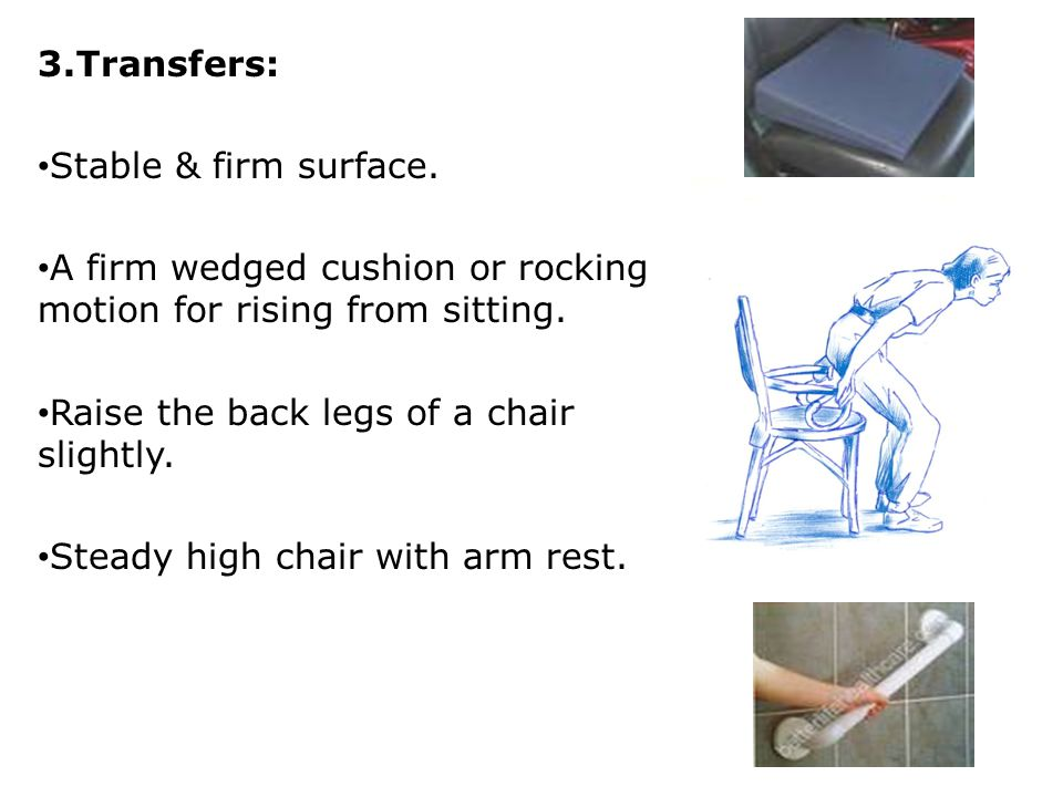 3.Transfers: Stable & firm surface. A firm wedged cushion or rocking motion for rising from sitting. Raise the back legs of a chair slightly. Steady h