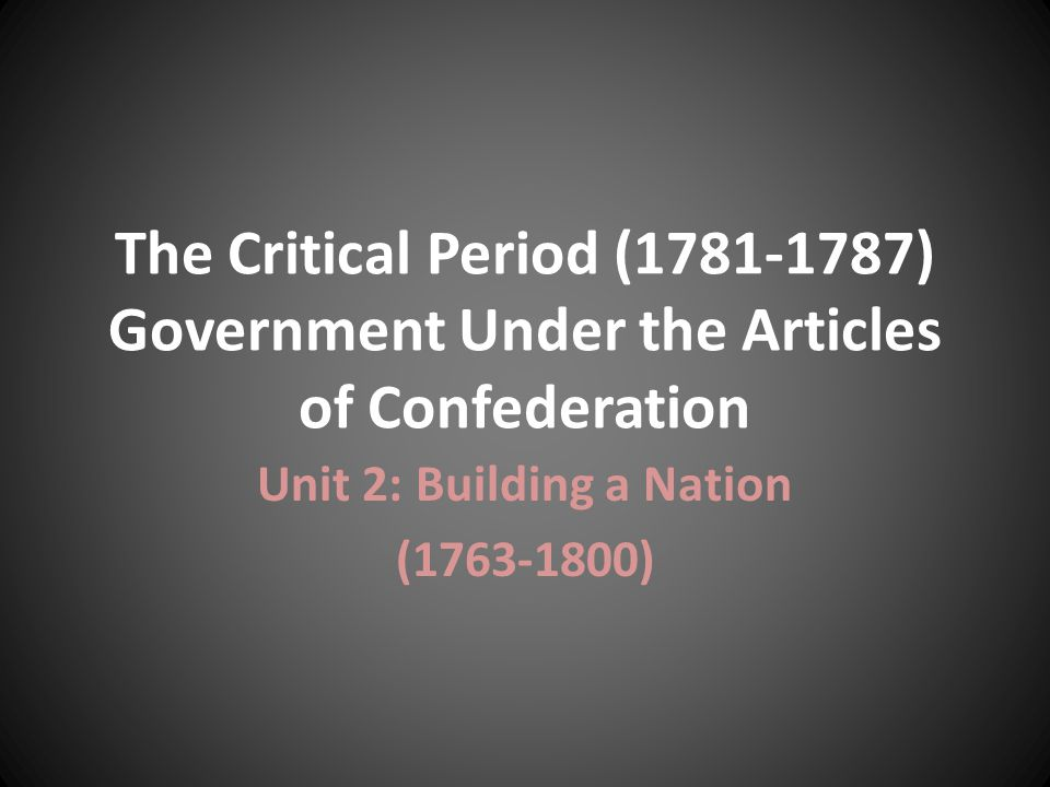 The Critical Period (1781-1787) Government Under the Articles of Confederation Unit 2: Building a Nation (1763-1800)