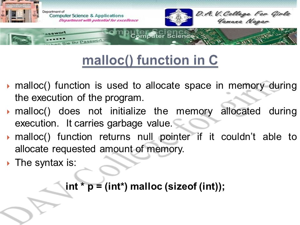  malloc() function is used to allocate space in memory during the execution of the program.  malloc() does not initialize the memory allocated durin