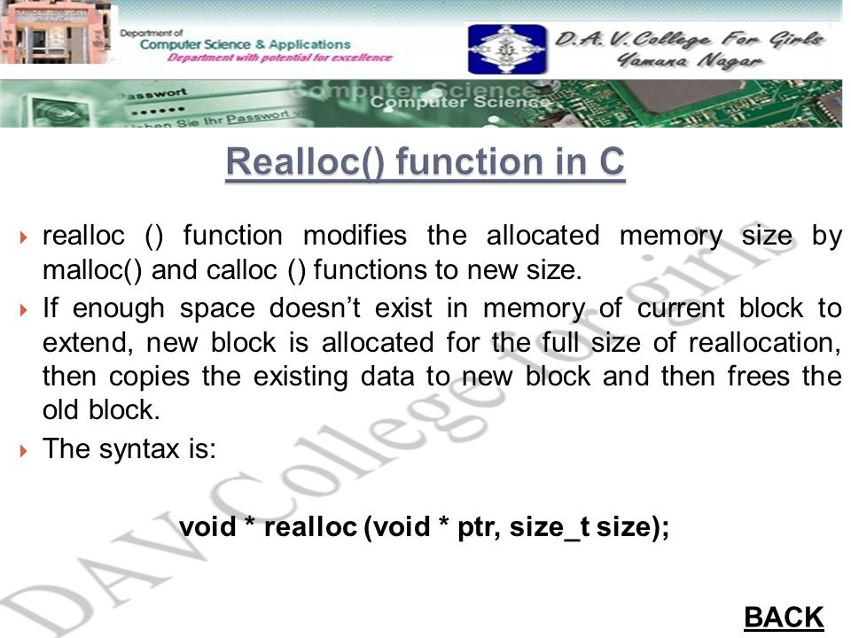  realloc () function modifies the allocated memory size by malloc() and calloc () functions to new size.  If enough space doesn't exist in memory of