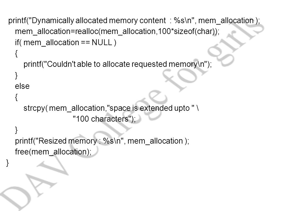 printf( Dynamically allocated memory content : %s\n , mem_allocation ); mem_allocation=realloc(mem_allocation,100*sizeof(char)); if( mem_allocation == NULL ) { printf( Couldn t able to allocate requested memory\n ); } else { strcpy( mem_allocation, space is extended upto \ 100 characters ); } printf( Resized memory : %s\n , mem_allocation ); free(mem_allocation); }