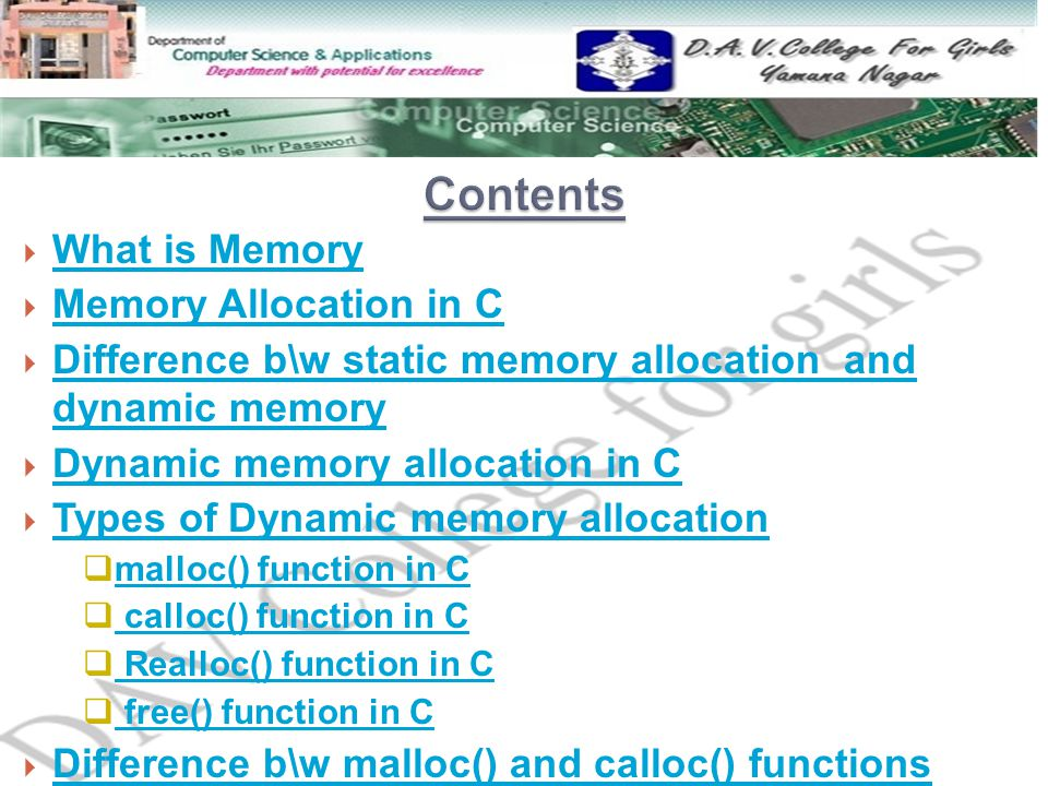  What is Memory What is Memory  Memory Allocation in C Memory Allocation in C  Difference b\w static memory allocation and dynamic memory Difference b\w static memory allocation and dynamic memory  Dynamic memory allocation in C Dynamic memory allocation in C  Types of Dynamic memory allocation Types of Dynamic memory allocation  malloc() function in C malloc() function in C  calloc() function in C calloc() function in C  Realloc() function in C Realloc() function in C  free() function in C free() function in C  Difference b\w malloc() and calloc() functions Difference b\w malloc() and calloc() functions