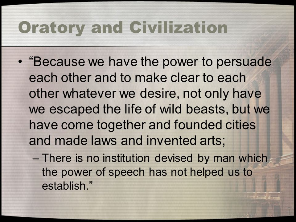 Oratory and Civilization Because we have the power to persuade each other and to make clear to each other whatever we desire, not only have we escaped the life of wild beasts, but we have come together and founded cities and made laws and invented arts; –There is no institution devised by man which the power of speech has not helped us to establish.