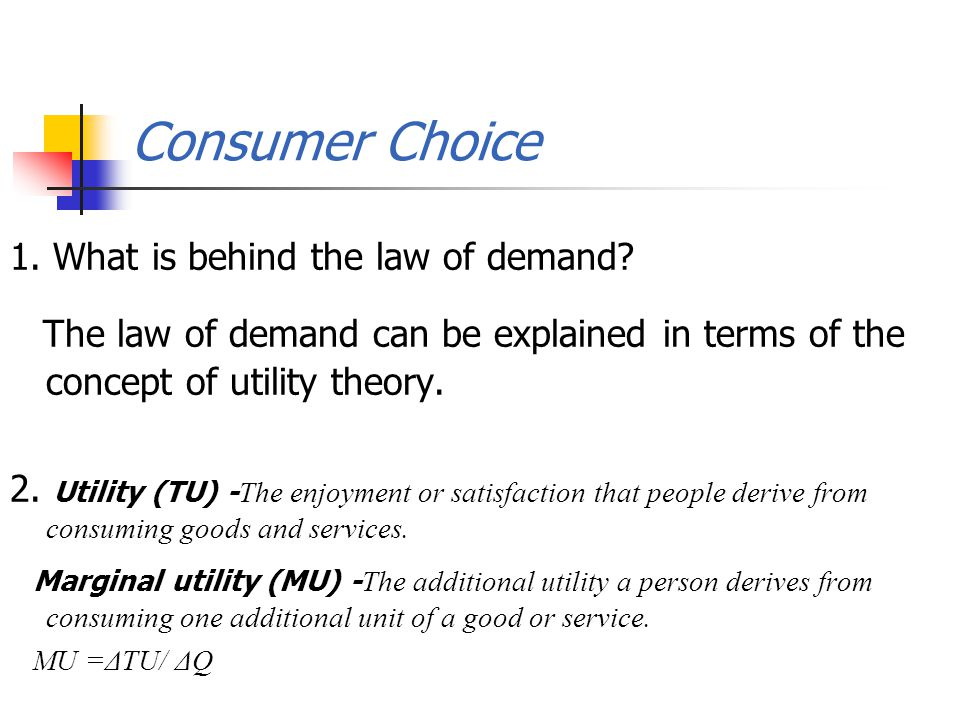 1. What is behind the law of demand? The law of demand can be explained in terms of the concept of utility theory. 2. Utility (TU) - The enjoyment or
