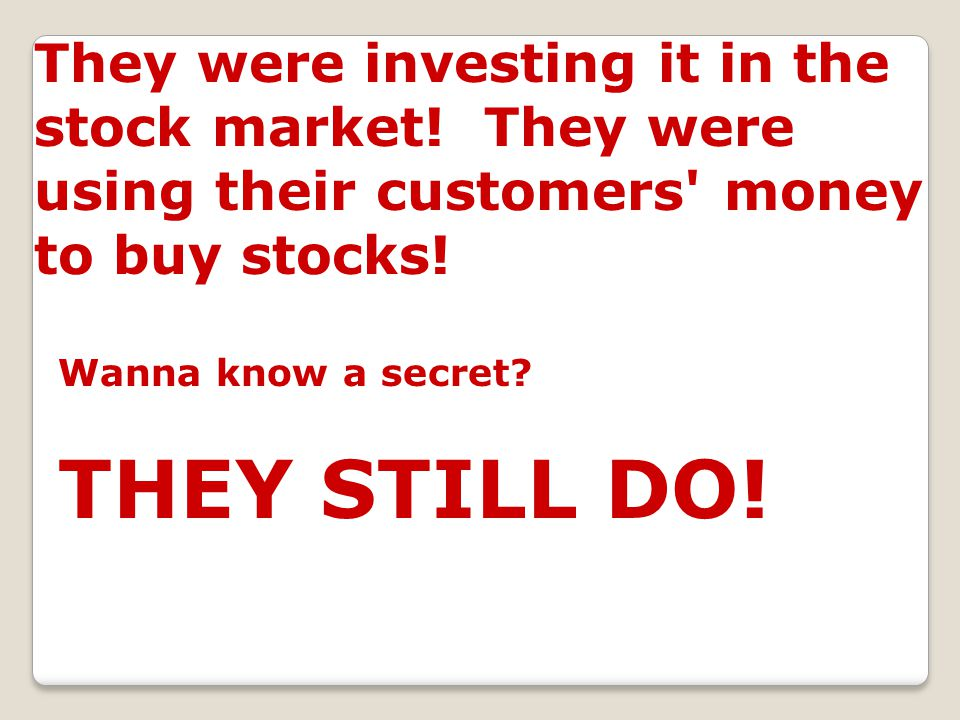 They were investing it in the stock market! They were using their customers' money to buy stocks! Wanna know a secret? THEY STILL DO!