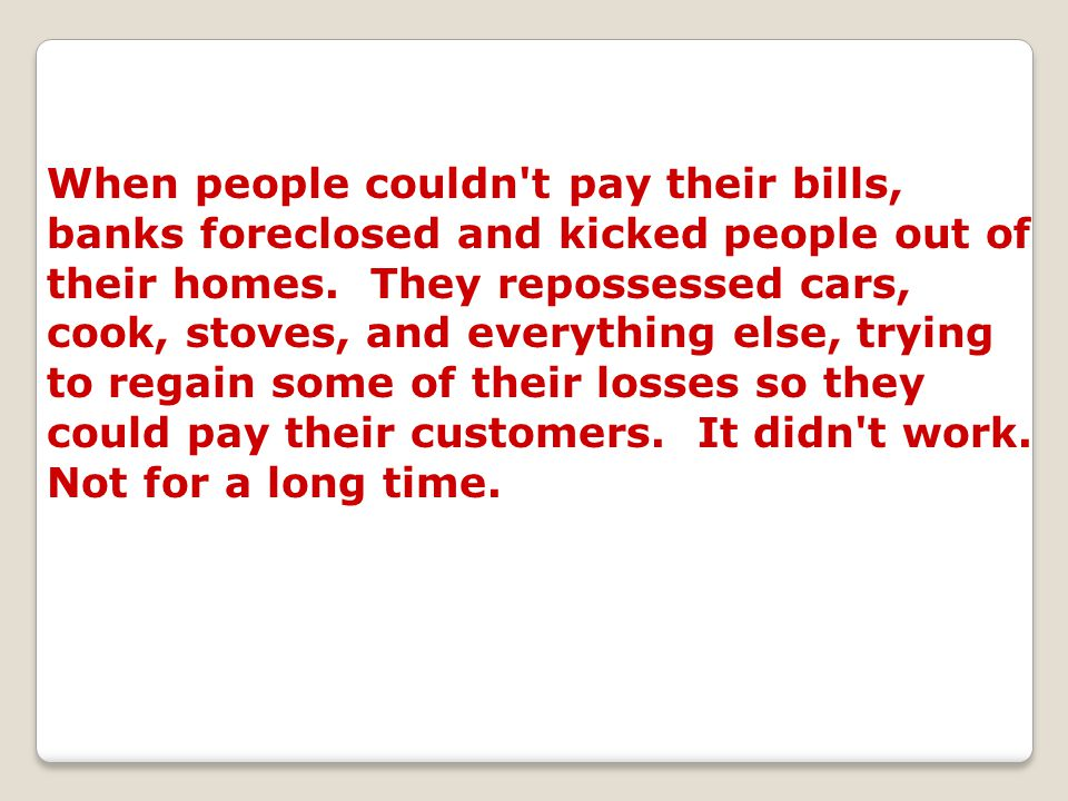 When people couldn't pay their bills, banks foreclosed and kicked people out of their homes. They repossessed cars, cook, stoves, and everything else,