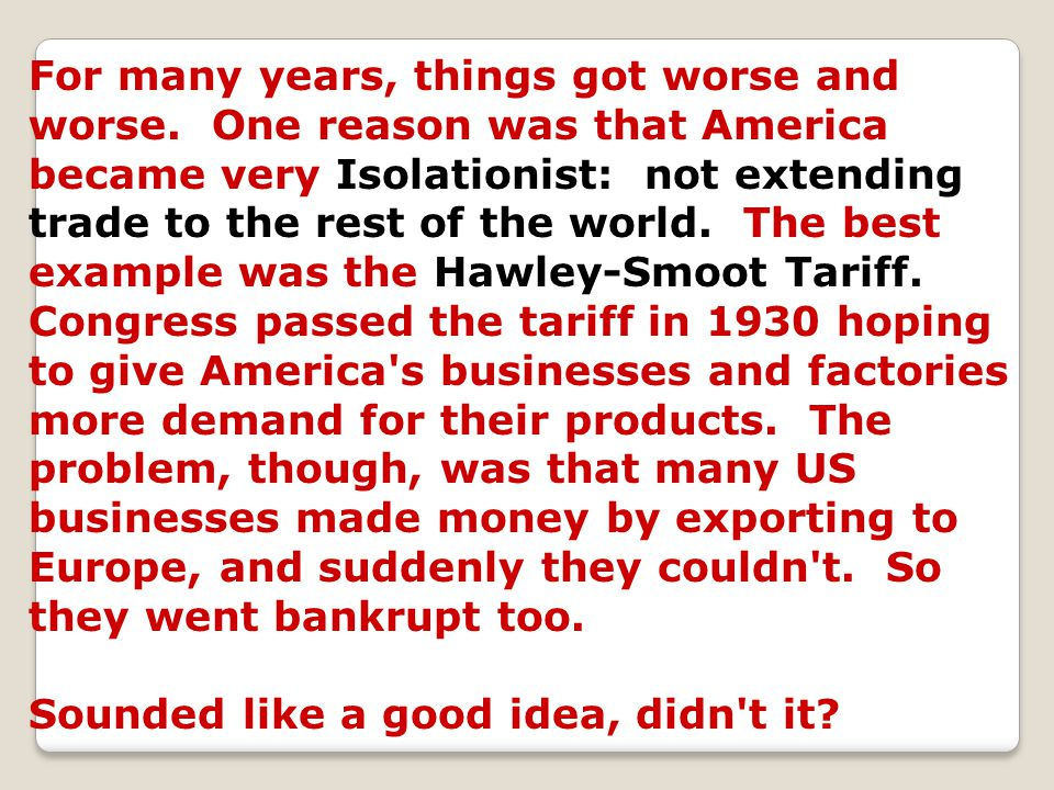 For many years, things got worse and worse. One reason was that America became very Isolationist: not extending trade to the rest of the world. The be