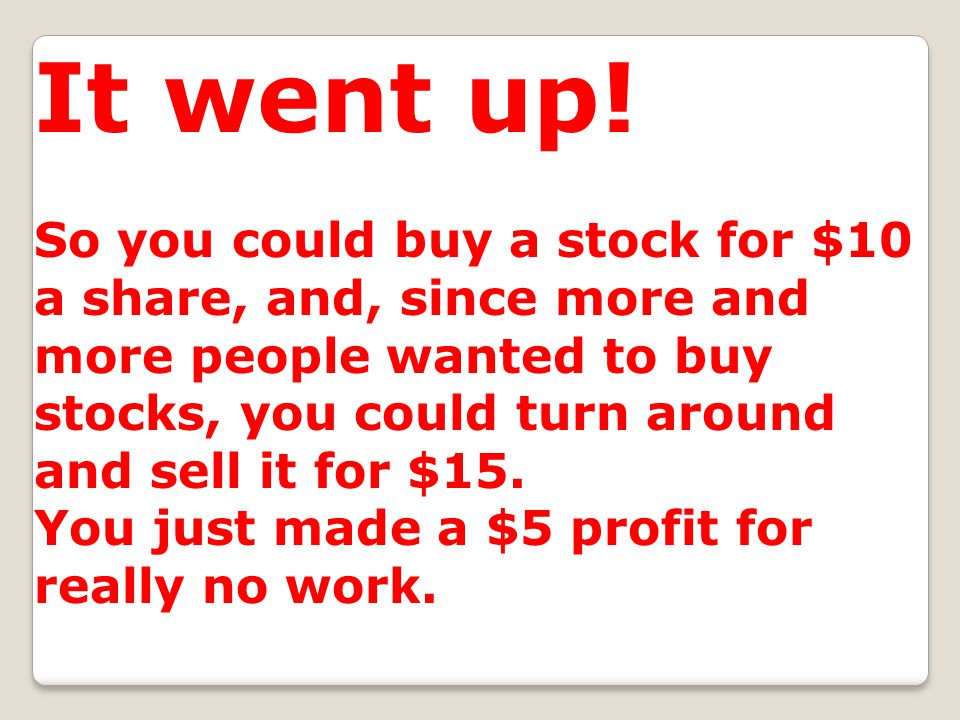 It went up! So you could buy a stock for $10 a share, and, since more and more people wanted to buy stocks, you could turn around and sell it for $15.