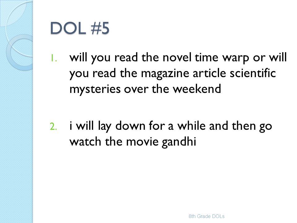 DOL #5 1. will you read the novel time warp or will you read the magazine article scientific mysteries over the weekend 2. i will lay down for a while