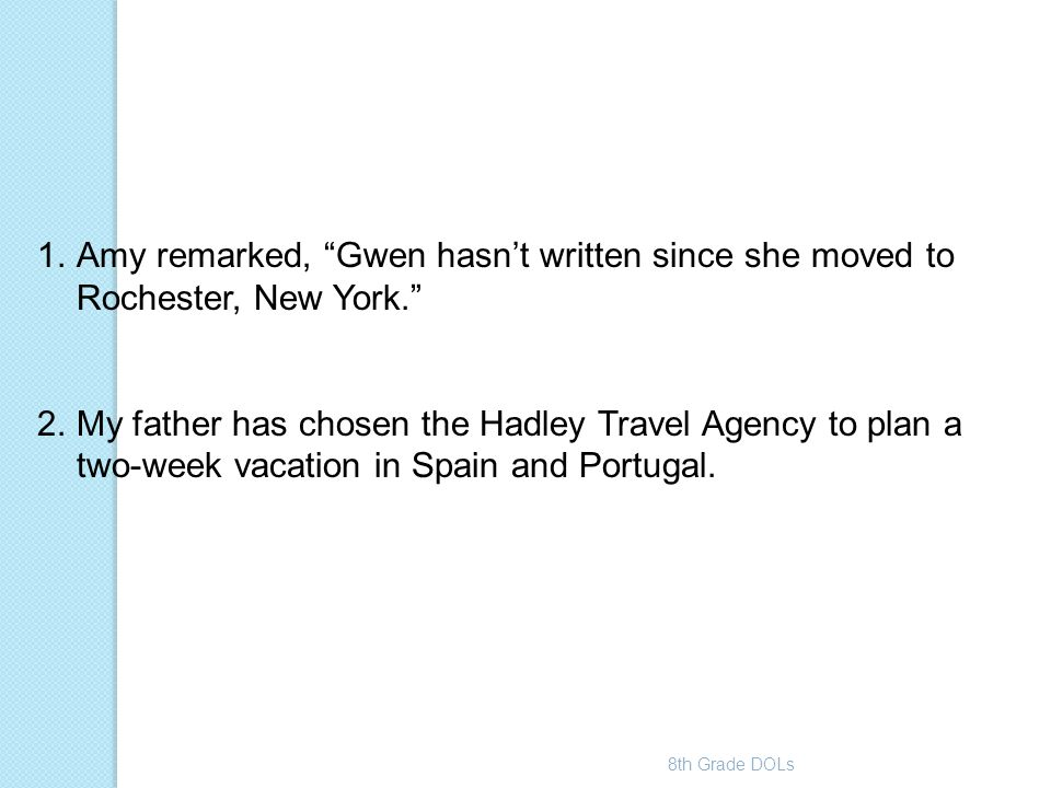 """8th Grade DOLs 1.Amy remarked, """"Gwen hasn't written since she moved to Rochester, New York."""" 2.My father has chosen the Hadley Travel Agency to plan a"""