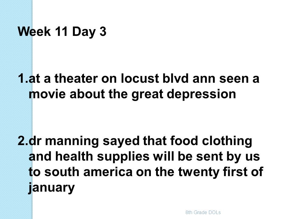 8th Grade DOLs Week 11 Day 3 1.at a theater on locust blvd ann seen a movie about the great depression 2.dr manning sayed that food clothing and healt