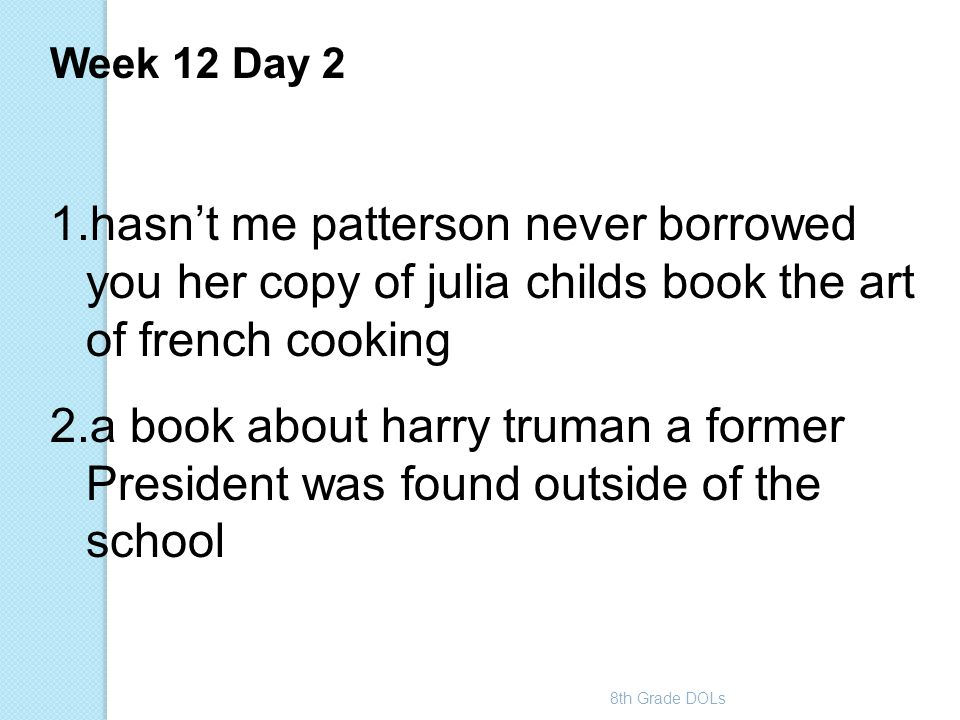 8th Grade DOLs Week 12 Day 2 1.hasn't me patterson never borrowed you her copy of julia childs book the art of french cooking 2.a book about harry tru