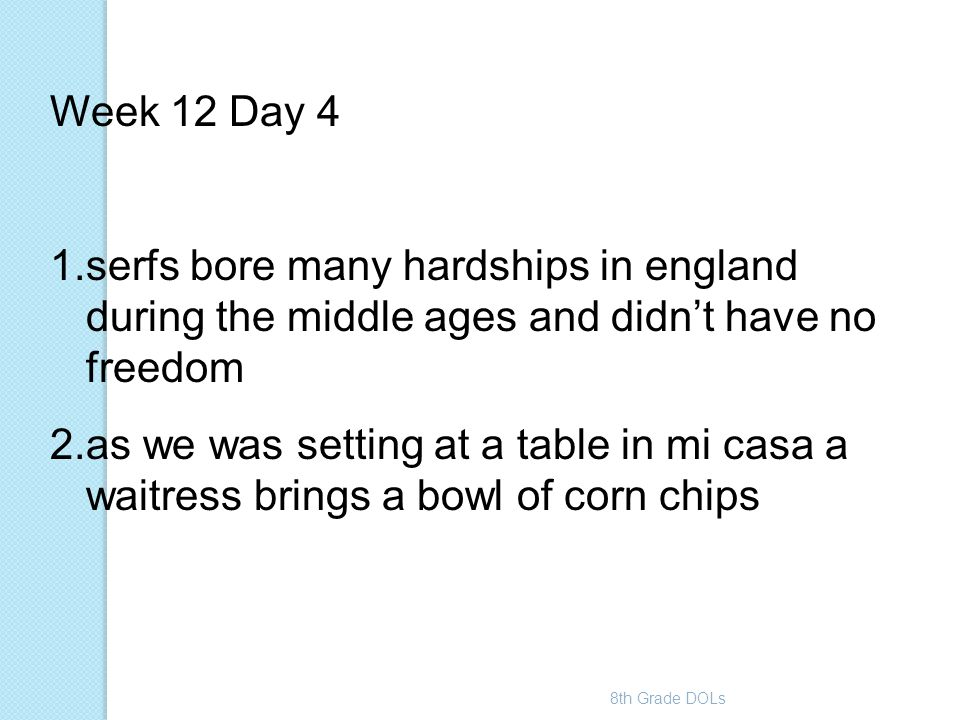 8th Grade DOLs Week 12 Day 4 1.serfs bore many hardships in england during the middle ages and didn't have no freedom 2.as we was setting at a table i