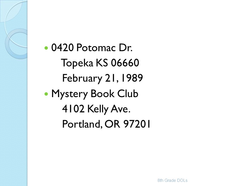 0420 Potomac Dr. Topeka KS 06660 February 21, 1989 Mystery Book Club 4102 Kelly Ave. Portland, OR 97201 8th Grade DOLs