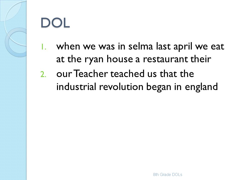 DOL 1. when we was in selma last april we eat at the ryan house a restaurant their 2. our Teacher teached us that the industrial revolution began in e