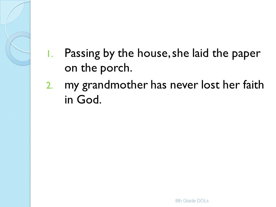 1. Passing by the house, she laid the paper on the porch. 2. my grandmother has never lost her faith in God. 8th Grade DOLs
