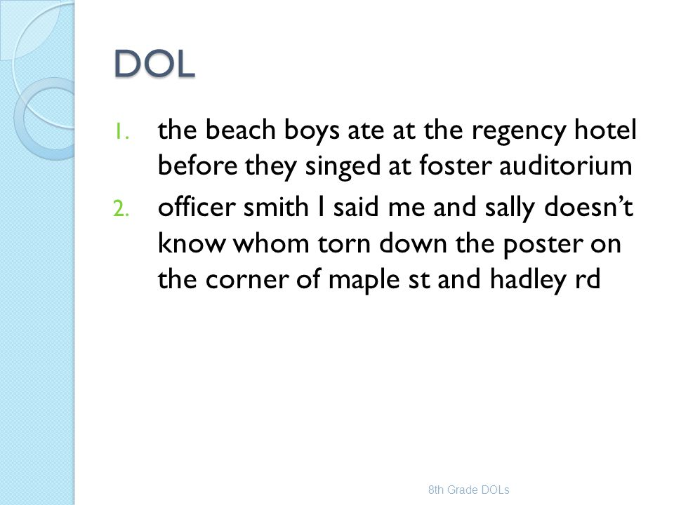 DOL 1. the beach boys ate at the regency hotel before they singed at foster auditorium 2. officer smith I said me and sally doesn't know whom torn dow