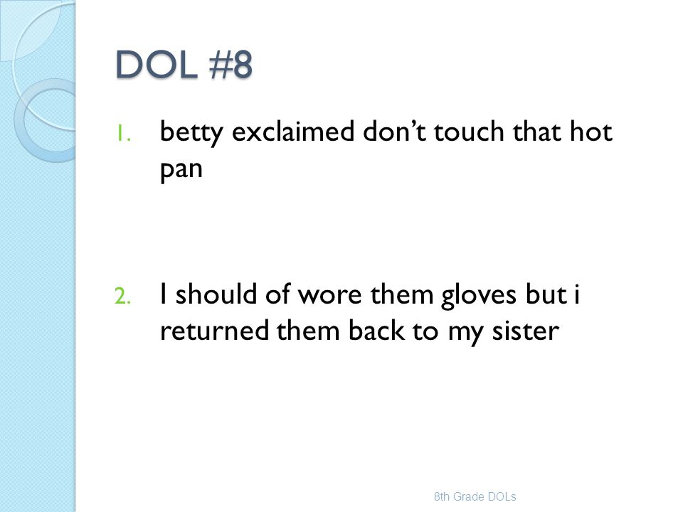 DOL #8 1. betty exclaimed don't touch that hot pan 2. I should of wore them gloves but i returned them back to my sister 8th Grade DOLs