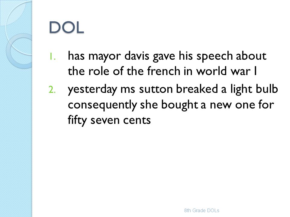 DOL 1. has mayor davis gave his speech about the role of the french in world war I 2. yesterday ms sutton breaked a light bulb consequently she bought