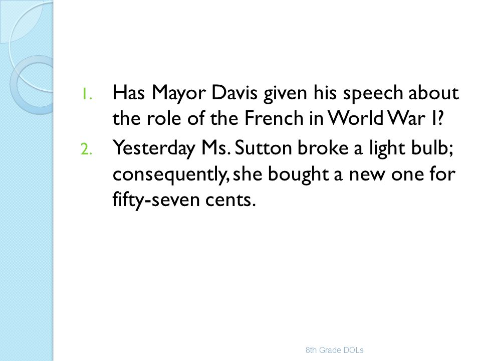 1. Has Mayor Davis given his speech about the role of the French in World War I? 2. Yesterday Ms. Sutton broke a light bulb; consequently, she bought