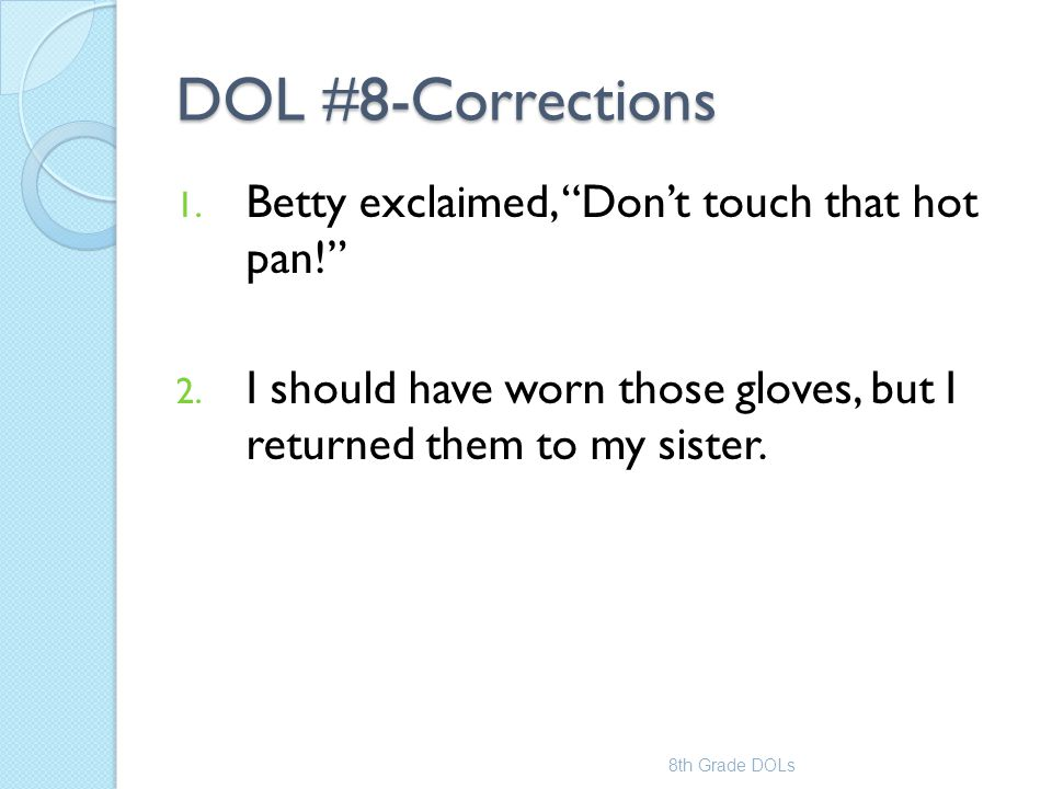 """DOL #8-Corrections 1. Betty exclaimed, """"Don't touch that hot pan!"""" 2. I should have worn those gloves, but I returned them to my sister. 8th Grade DOL"""