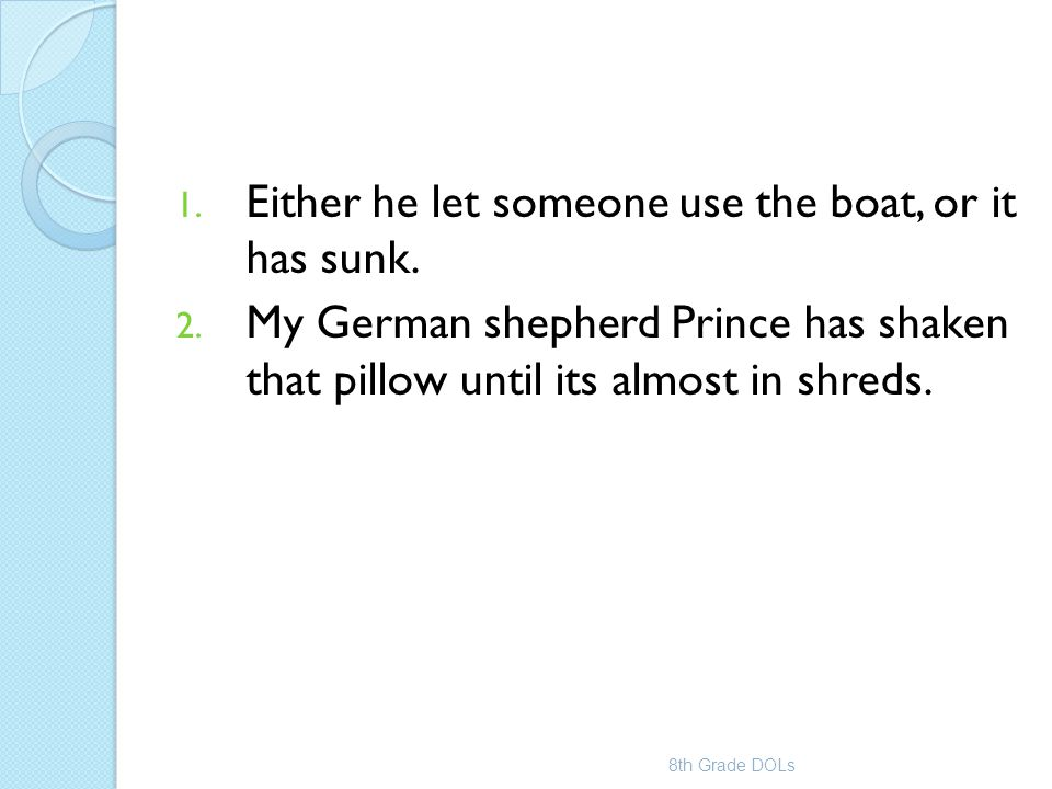 1. Either he let someone use the boat, or it has sunk. 2. My German shepherd Prince has shaken that pillow until its almost in shreds. 8th Grade DOLs