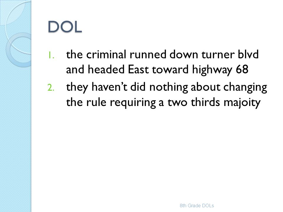 DOL 1. the criminal runned down turner blvd and headed East toward highway 68 2. they haven't did nothing about changing the rule requiring a two thir