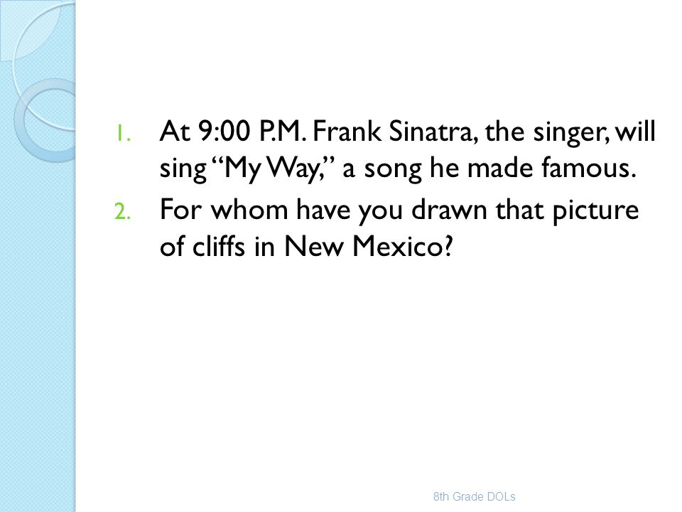 """1. At 9:00 P.M. Frank Sinatra, the singer, will sing """"My Way,"""" a song he made famous. 2. For whom have you drawn that picture of cliffs in New Mexico?"""