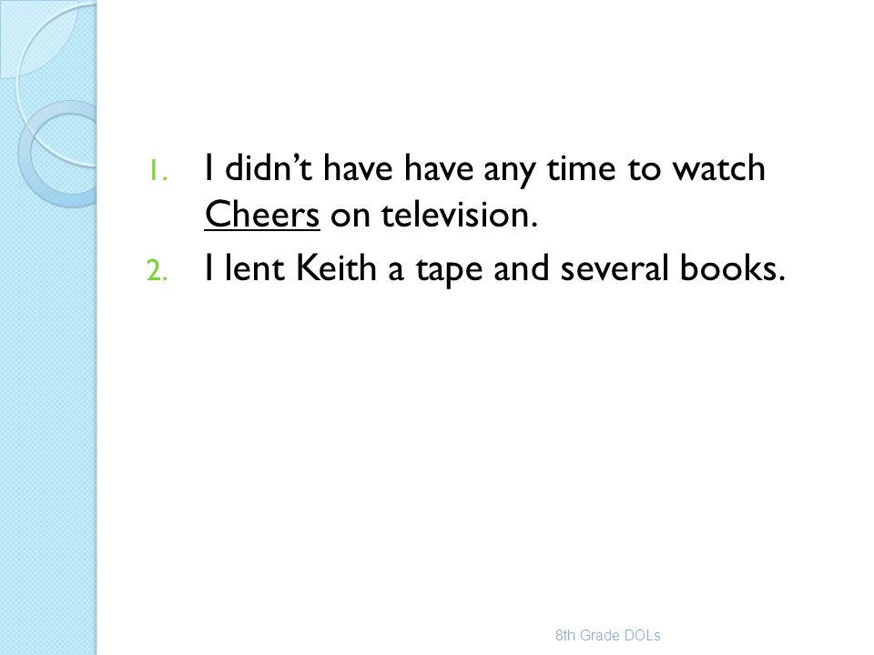 1. I didn't have have any time to watch Cheers on television. 2. I lent Keith a tape and several books. 8th Grade DOLs