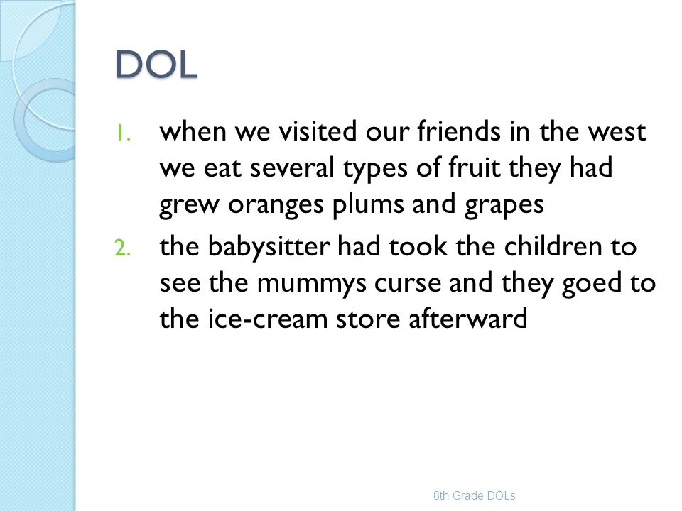 DOL 1. when we visited our friends in the west we eat several types of fruit they had grew oranges plums and grapes 2. the babysitter had took the chi