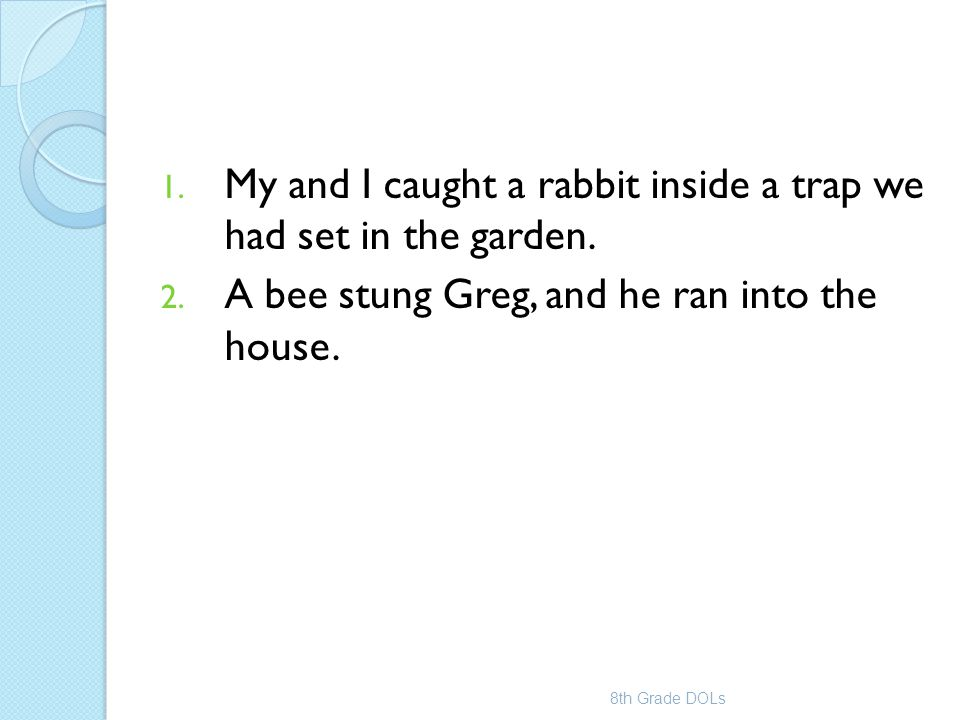 1. My and I caught a rabbit inside a trap we had set in the garden. 2. A bee stung Greg, and he ran into the house. 8th Grade DOLs