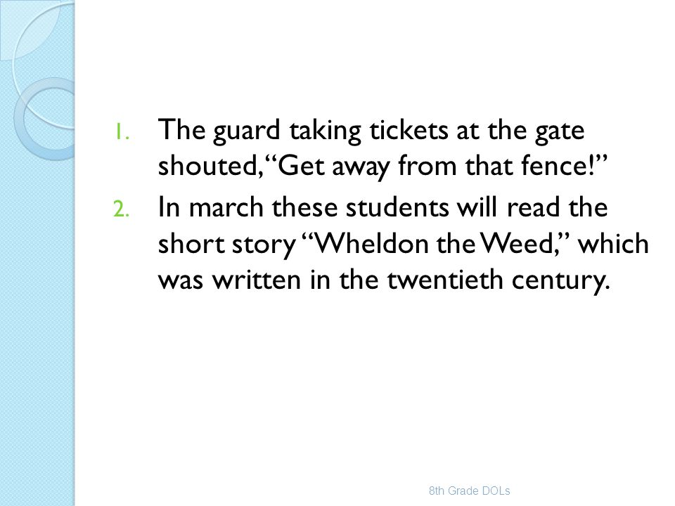 """1. The guard taking tickets at the gate shouted, """"Get away from that fence!"""" 2. In march these students will read the short story """"Wheldon the Weed,"""""""