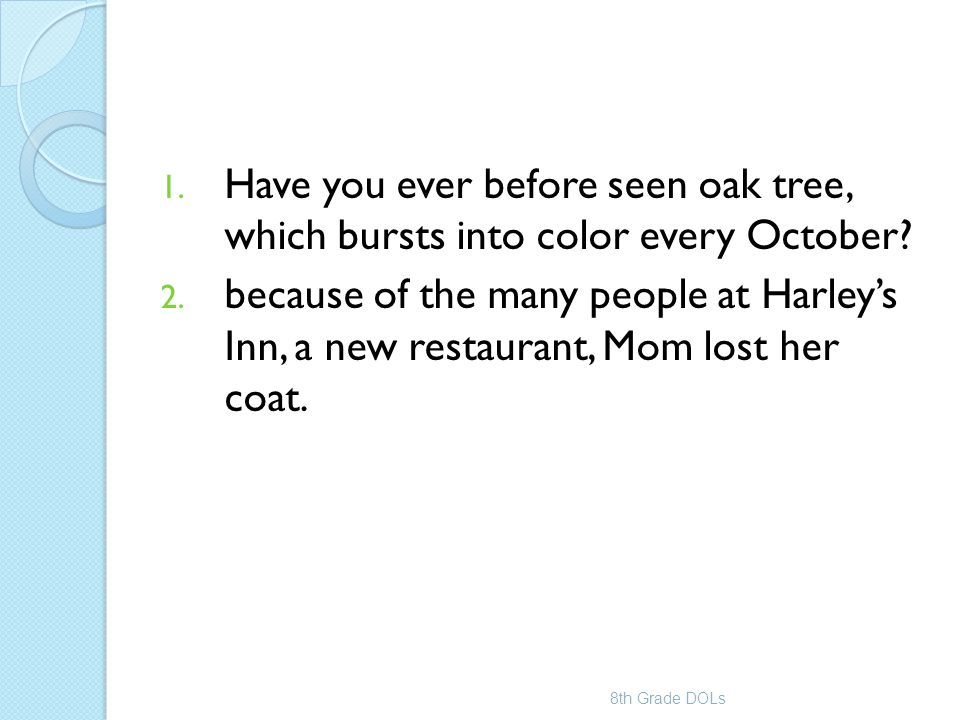 1. Have you ever before seen oak tree, which bursts into color every October? 2. because of the many people at Harley's Inn, a new restaurant, Mom los