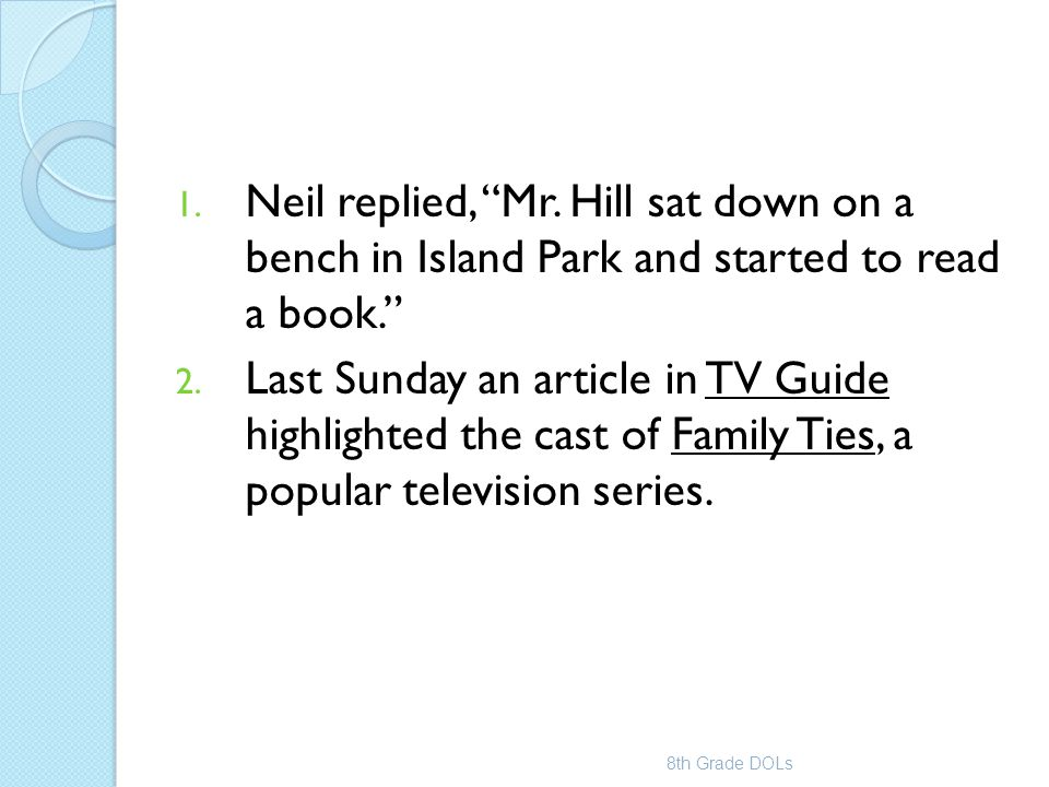 """1. Neil replied, """"Mr. Hill sat down on a bench in Island Park and started to read a book."""" 2. Last Sunday an article in TV Guide highlighted the cast"""