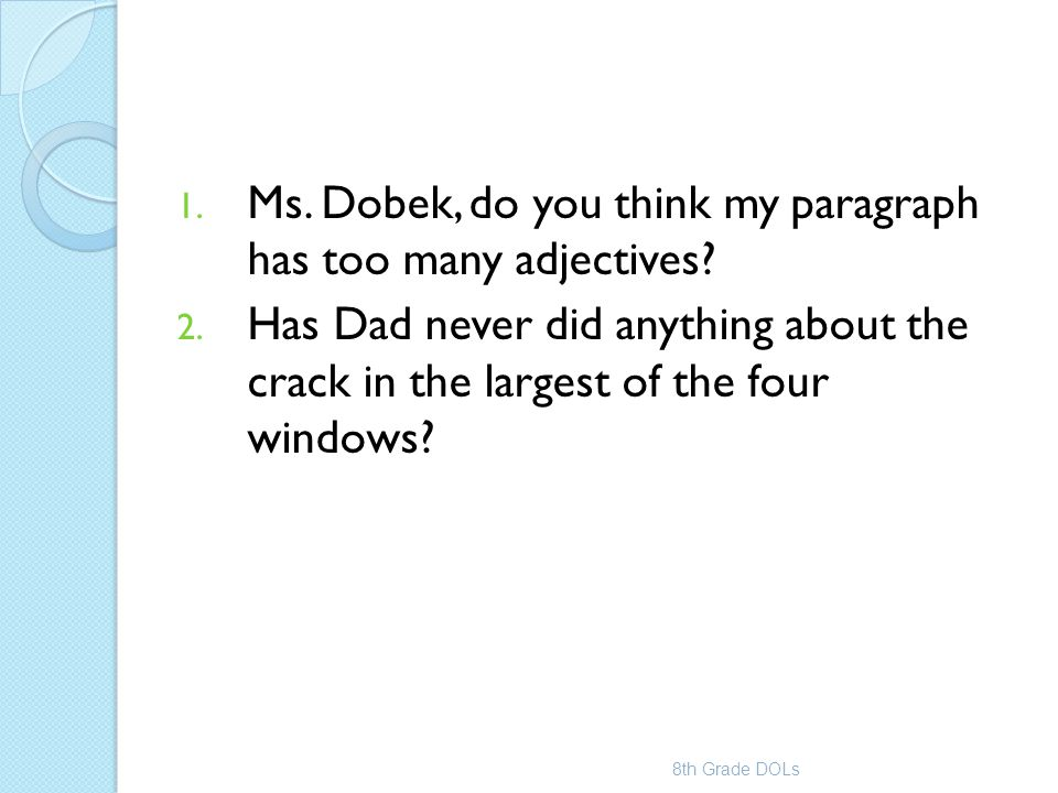 1. Ms. Dobek, do you think my paragraph has too many adjectives? 2. Has Dad never did anything about the crack in the largest of the four windows? 8th