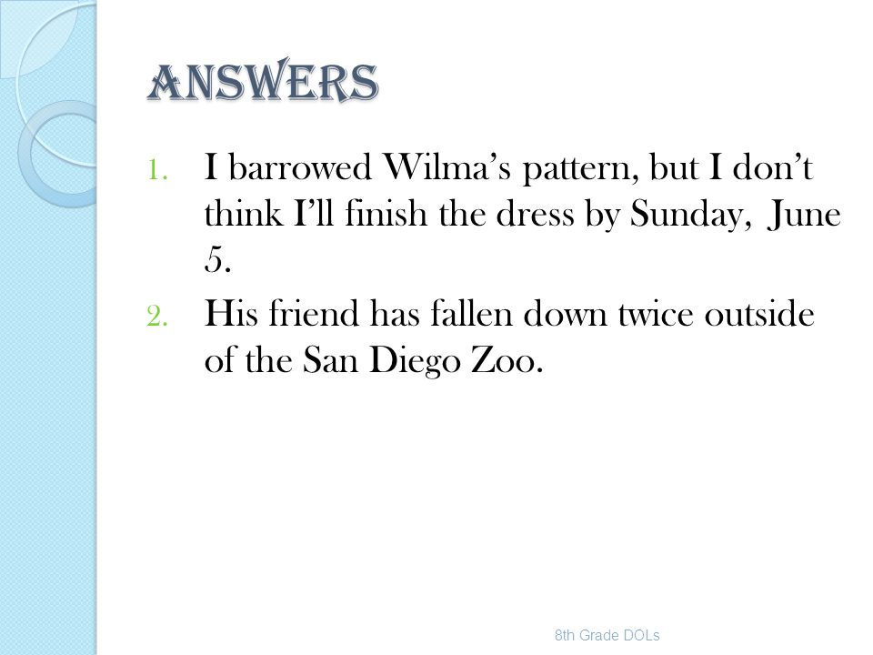 ANSWERS 1. I barrowed Wilma's pattern, but I don't think I'll finish the dress by Sunday, June 5. 2. His friend has fallen down twice outside of the S