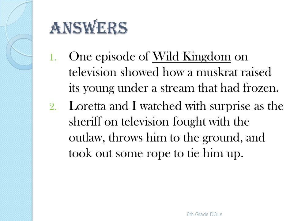 ANSWERS 1. One episode of Wild Kingdom on television showed how a muskrat raised its young under a stream that had frozen. 2. Loretta and I watched wi
