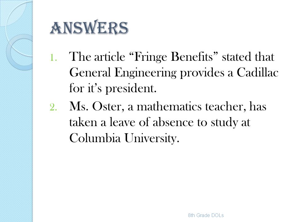 """ANSWERS 1. The article """"Fringe Benefits"""" stated that General Engineering provides a Cadillac for it's president. 2. Ms. Oster, a mathematics teacher,"""