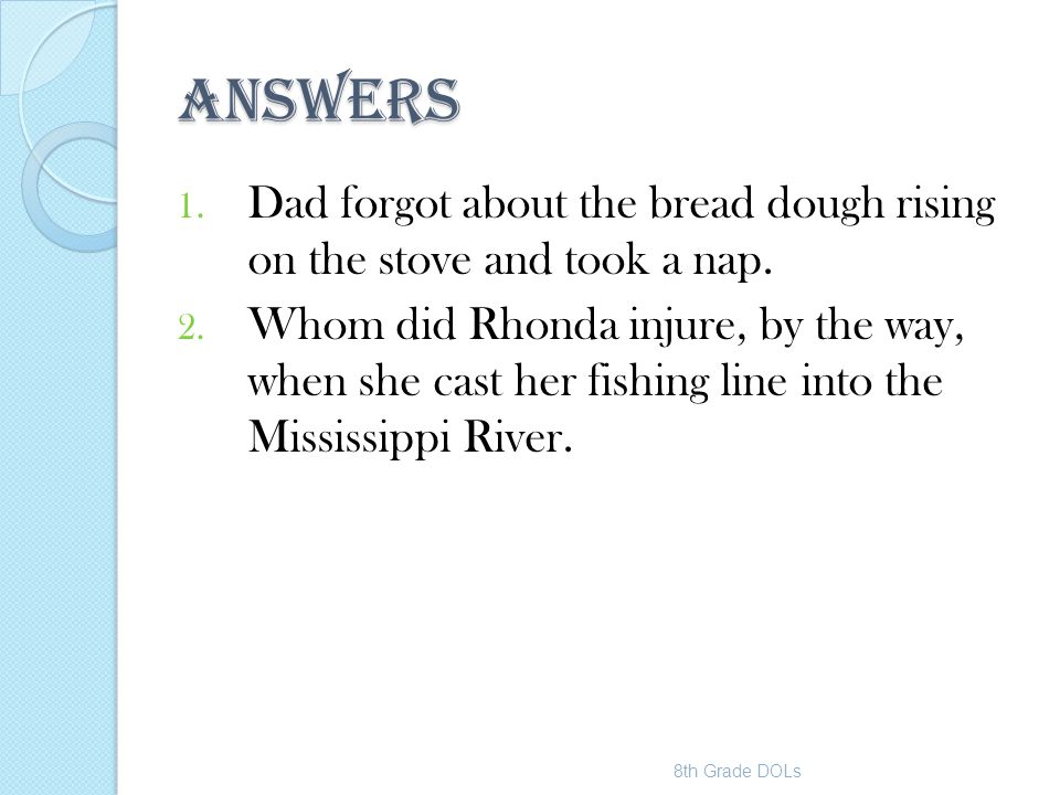 ANSWERS 1. Dad forgot about the bread dough rising on the stove and took a nap. 2. Whom did Rhonda injure, by the way, when she cast her fishing line