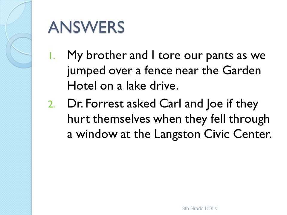 ANSWERS 1. My brother and I tore our pants as we jumped over a fence near the Garden Hotel on a lake drive. 2. Dr. Forrest asked Carl and Joe if they