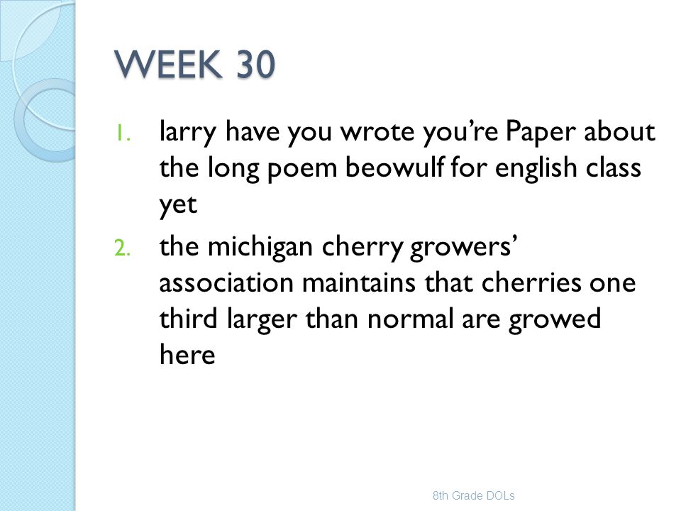 WEEK 30 1. larry have you wrote you're Paper about the long poem beowulf for english class yet 2. the michigan cherry growers' association maintains t