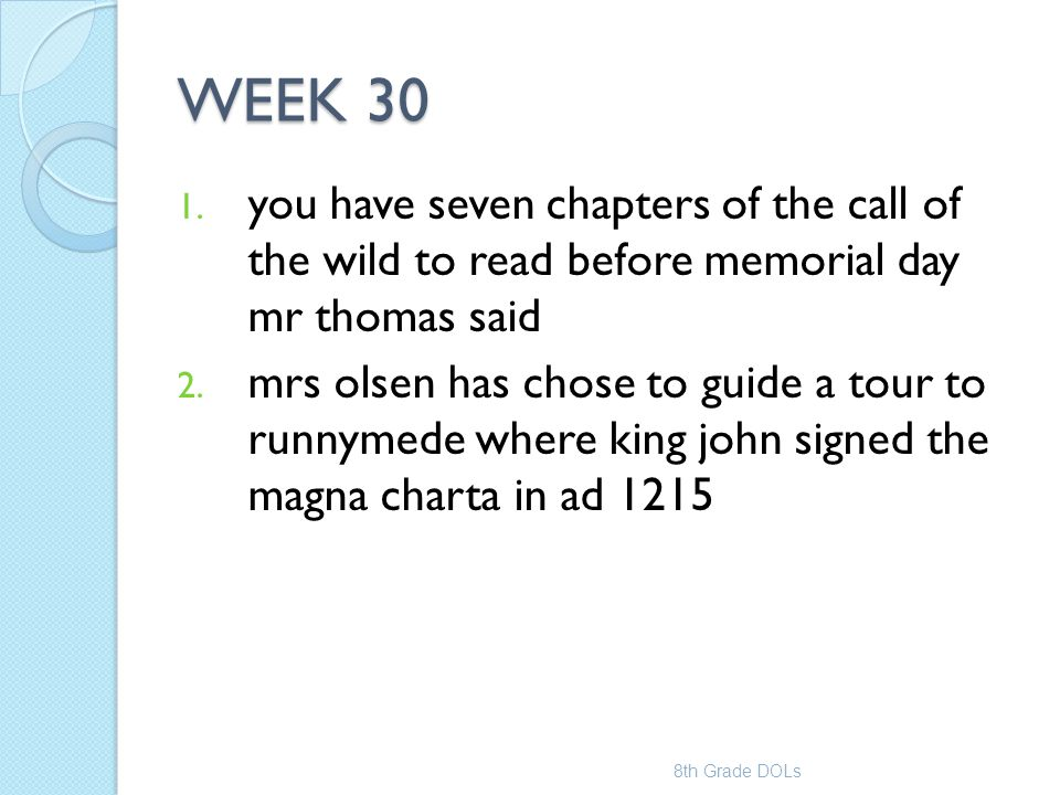 WEEK 30 1. you have seven chapters of the call of the wild to read before memorial day mr thomas said 2. mrs olsen has chose to guide a tour to runnym
