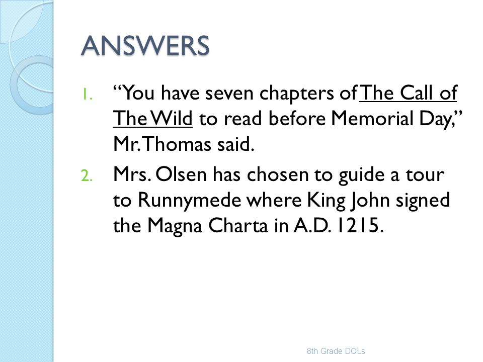"""ANSWERS 1. """"You have seven chapters of The Call of The Wild to read before Memorial Day,"""" Mr. Thomas said. 2. Mrs. Olsen has chosen to guide a tour to"""
