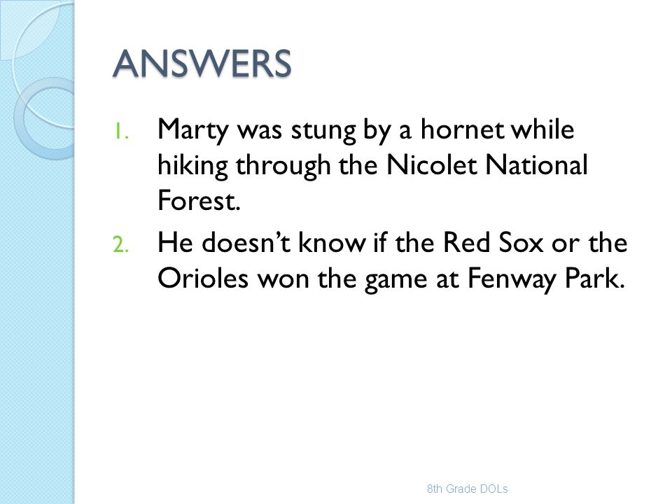 ANSWERS 1. Marty was stung by a hornet while hiking through the Nicolet National Forest. 2. He doesn't know if the Red Sox or the Orioles won the game