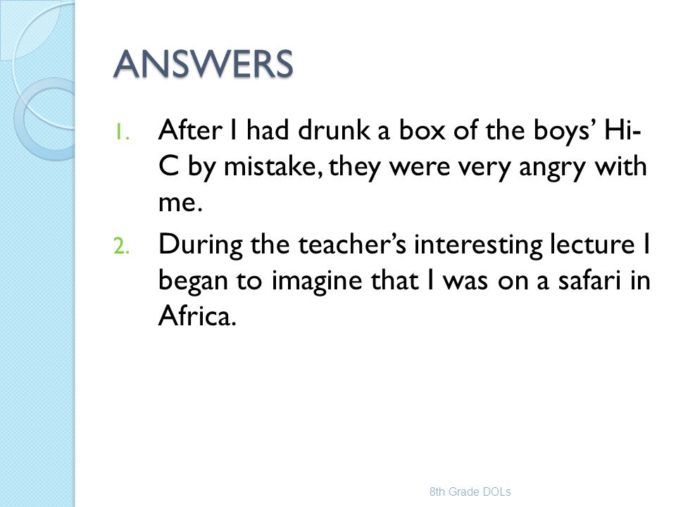 ANSWERS 1. After I had drunk a box of the boys' Hi- C by mistake, they were very angry with me. 2. During the teacher's interesting lecture I began to
